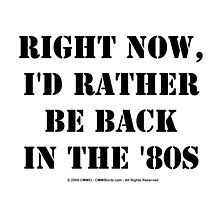 Right Now, I'd Rather Be Back In The '80s - Black Text by cmmei