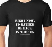 Right Now, I'd Rather Be Back In The '90s - White Text Unisex T-Shirt