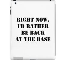 Right Now, I'd Rather Be Back At The Base - Black Text iPad Case/Skin