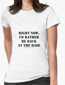 Right Now, I'd Rather Be Back At The Base - Black Text Womens Fitted T-Shirt