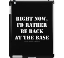 Right Now, I'd Rather Be Back At The Base - White Text iPad Case/Skin