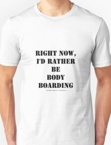 Right Now, I'd Rather Be Body Boarding - Black Text Unisex T-Shirt