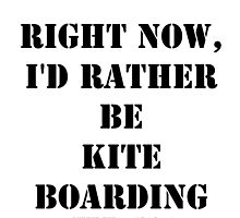 Right Now, I'd Rather Be Kite Boarding - Black Text by cmmei