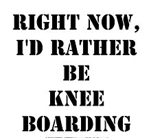 Right Now, I'd Rather Be Knee Boarding - Black Text by cmmei