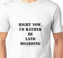 Right Now, I'd Rather Be Land Boarding - Black Text Unisex T-Shirt