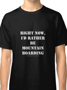 Right Now, I'd Rather Be Mountain Boarding - White Text Classic T-Shirt