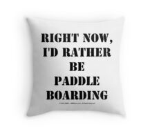 Right Now, I'd Rather Be Paddle Boarding - Black Text Throw Pillow