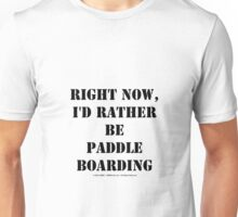 Right Now, I'd Rather Be Paddle Boarding - Black Text Unisex T-Shirt