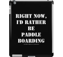 Right Now, I'd Rather Be Paddle Boarding - White Text iPad Case/Skin