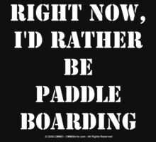 Right Now, I'd Rather Be Paddle Boarding - White Text by cmmei