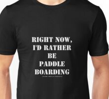 Right Now, I'd Rather Be Paddle Boarding - White Text Unisex T-Shirt
