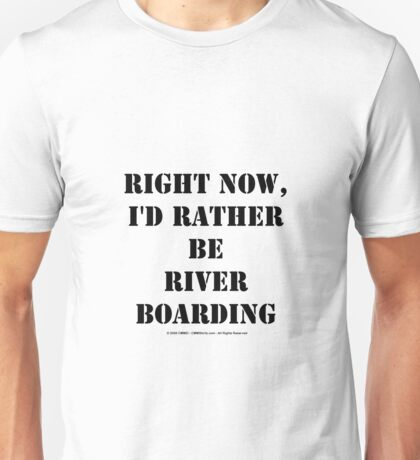 Right Now, I'd Rather Be River Boarding - Black Text Unisex T-Shirt