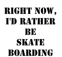 Right Now, I'd Rather Be Skate Boarding - Black Text by cmmei