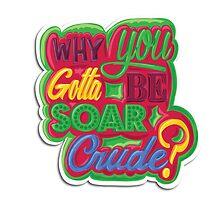 Why you gotta be SoaR Crude? by crude