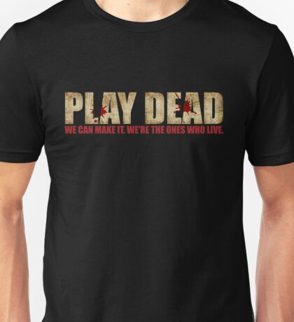 Play Dead. We're The Ones Who Live. Unisex T-Shirt