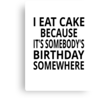 I Eat Cake Because It's Somebody's Birthday Somewhere Canvas Print