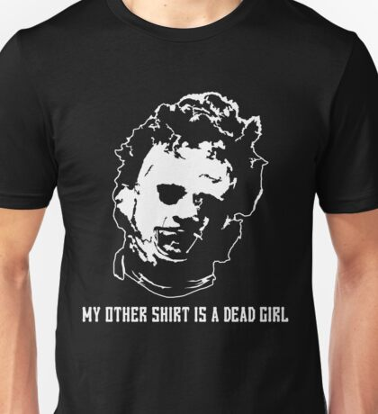 My Other Shirt Is A Dead Girl - Leatherface - Texas Chainsaw Unisex T-Shirt