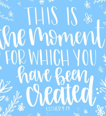 This Is The Moment For Which You Have Been Created // Esther 4:14 Sticker