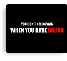 You Don't Need Swag When You Have Bacon Canvas Print