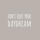 Don't Quit Your DayDream  by mallorybottesch