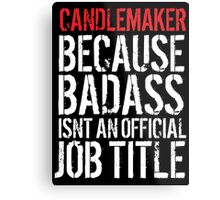 Cool Candlemaker because Badass Isn't an Official Job Title' Tshirt, Accessories and Gifts Metal Print