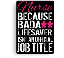 Fun 'Nurse because Bada** Lifesaver Isn't an Official Job Title' Tshirt, Accessories and Gifts Canvas Print
