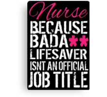 Fun 'Nurse because Bada** Lifesaver Isn't an Official Job Title' Tshirt, Accessories and Gifts Canvas Print