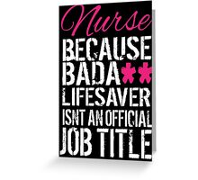 Fun 'Nurse because Bada** Lifesaver Isn't an Official Job Title' Tshirt, Accessories and Gifts Greeting Card