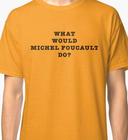 What Would Michel Foucault Do? Classic T-Shirt