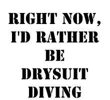 Right Now, I'd Rather Be Drysuit Diving - Black Text by cmmei