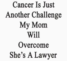Cancer Is Just Another Challenge My Mom Will Overcome She's A Lawyer  by supernova23