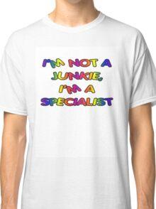 I'm not a junkie, I'm a specialist Classic T-Shirt