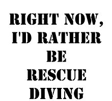 Right Now, I'd Rather Be Rescue Diving - Black Text by cmmei