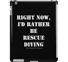 Right Now, I'd Rather Be Rescue Diving - White Text iPad Case/Skin