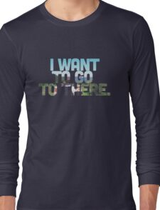 I want to go to there. Long Sleeve T-Shirt