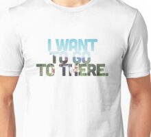 I want to go to there. Unisex T-Shirt