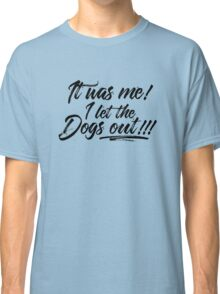 It Was Me! I let the dogs out!!! Classic T-Shirt