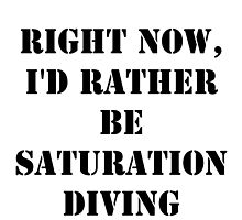 Right Now, I'd Rather Be Saturation Diving - Black Text by cmmei