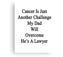 Cancer Is Another Challenge My Dad Will Overcome He's A Lawyer  Canvas Print