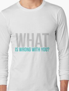 What is wrong with you? Long Sleeve T-Shirt