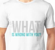 What is wrong with you? Unisex T-Shirt
