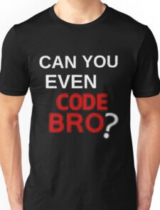 Can you even code bro? Unisex T-Shirt