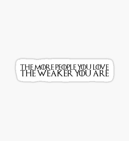 "Game of Thrones Quote: ""The More People You Love, The Weaker You Are"" Sticker"