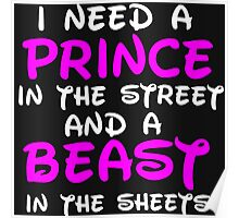 I NEED A PRINCE IN THE STREET AND A BEAST IN THE SHEETS Poster