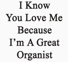 I Know You Love Me Because I'm A Great Organist  by supernova23