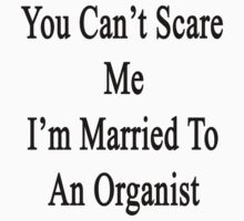 You Can't Scare Me I'm Married To An Organist  by supernova23