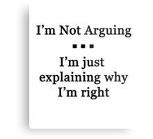 I'm Not Arguing.  I'm Just Explaining Why I'm Right Metal Print