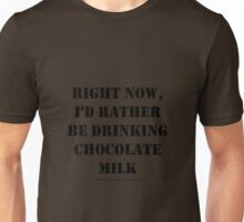 Right Now, I'd Rather Be Drinking Chocolate Milk - Black Text Unisex T-Shirt