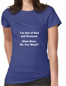 I'm Out of Bed and Dressed. Womens Fitted T-Shirt