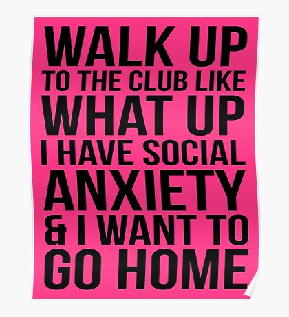 WALK UP TO THE CLUB LIKE WHAT UP I HAVE SOCIAL ANXIETY AND I WANT TO GO HOME Poster